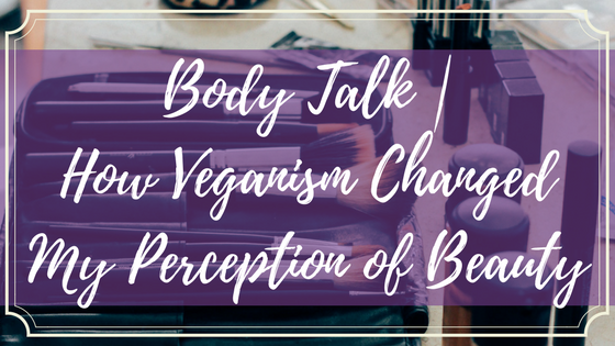 Body Talk - How Veganism Changed My Perception of Beauty